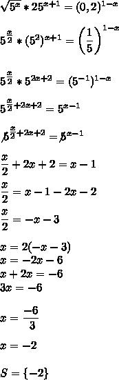 \sqrt{5^x}*25^{x+1}=(0,2)^{1-x}\\\\5^{ \tfrac{x}{2} }*(5^2)^{x+1}= \left(\dfrac{1}{5}\right)^{1-x}\\\\\\5^{ \tfrac{x}{2} }*5^{2x+2}=(5^{-1})^{1-x}\\\\5^{ \tfrac{x}{2}+2x+2 }=5^{x-1}\\\\\not5^{ \tfrac{x}{2}+2x+2 }=\not5^{x-1}\\\\ \dfrac{x}{2}+2x+2=x-1\\\\ \dfrac{x}{2}=x-1-2x-2\\\\ \dfrac{x}{2}=-x-3\\\\x=2(-x-3)\\x=-2x-6\\x+2x=-6\\3x=-6\\\\x= \dfrac{-6}{~3}\\\\x=-2\\\\S=\{-2\}