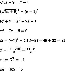 \sqrt{5x+9}=x-1  \\\\ (\sqrt{5x+9})^2=(x-1)^2  \\\\5x+9=x^2-2x+1  \\\\x^2-7x-8=0  \\\\\Delta=(-7)^2-4.1.(-8)=49+32=81  \\\\x=\frac{7+-\sqrt{81}}{2}=\frac{7+-9}{2}  \\\\x_1=\frac{-2}{1}=-1  \\\\x_2=\frad{16}{2}=8