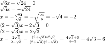 \sqrt{6}x+ \sqrt{24}= 0 \\ \sqrt{6}x=- \sqrt{24} \\ x= -\frac{ \sqrt{24} }{ \sqrt{6} } =- \sqrt{ \frac{24}{6} }=- \sqrt{4}=-2  \\ (2- \sqrt{3})x-2 \sqrt{3}=0 \\ (2- \sqrt{3})x=2 \sqrt{3} \\ x= \frac{2 \sqrt{3}}{2- \sqrt{3}} = \frac{(2+ \sqrt{3})*2 \sqrt{3}}{(2+ \sqrt{3})(2- \sqrt{3})} = \frac{4 \sqrt{3}+6 }{4-3}= 4 \sqrt{3}+6