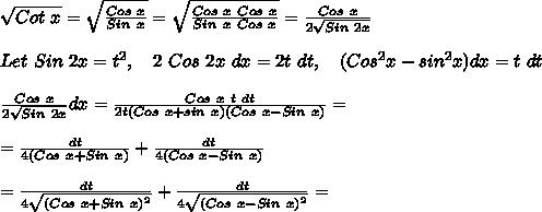 \sqrt{Cot\ x} =  \sqrt{ \frac{Cos\ x}{Sin\ x} } =   \sqrt{ \frac{Cos\ x\ Cos\ x}{Sin\ x\ Cos\ x} } = \frac{Cos\ x}{2 \sqrt{Sin\ 2x}}\\ \\Let\ Sin\ 2x=t^2,\ \ \ 2\ Cos\ 2x\ dx=2t\ dt,\ \ \ (Cos^2x-sin^2x)dx=t\ dt\\ \\\frac{Cos\ x}{2\sqrt{Sin\ 2x}}dx=\frac{Cos\ x\ t\ dt}{2t(Cos\ x+sin\ x)(Cos\ x-Sin\ x)}=\\ \\=\frac{dt}{4(Cos\ x+Sin\ x)}+\frac{dt}{4(Cos\ x-Sin\ x)}\\ \\=\frac{dt}{4\sqrt{(Cos\ x+Sin\ x)^2}}+\frac{dt}{4\sqrt{(Cos\ x-Sin\ x)^2}}=\\