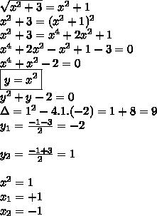\sqrt{x^2+3} = x^2+1  \\x^2+3=(x^2+1)^2  \\x^2+3=x^4+2x^2+1  \\x^4+2x^2-x^2+1-3=0  \\x^4+x^2-2=0  \\\boxed{y=x^2}  \\y^2+y-2=0  \\\Delta=1^2-4.1.(-2)=1+8=9  \\y_1=\frac{-1-3}{2}=-2  \\\\y_2=\frac{-1+3}{2}=1  \\\\x^2=1 \\x_1=+1  \\x_2=-1 \\