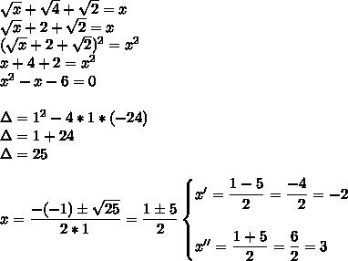 \sqrt{x} + \sqrt{4}+ \sqrt{2}=x\\ \sqrt{x} +2+ \sqrt{2}=x\\( \sqrt{x} +2+ \sqrt{2})^2=x^2\\x+4+2= x^{2} \\ x^{2} -x-6=0 \\\\ \Delta=1^2-4*1*(-24)\\\Delta=1+24\\\Delta=25\\\\x= \dfrac{-(-1)\pm \sqrt{25} }{2*1}= \dfrac{1\pm5}{2}\begin{cases}x'= \dfrac{1-5}{2}= \dfrac{-4}{~~2} =-2\\\\x''= \dfrac{1+5}{2}= \dfrac{6}{2}=3  \end{cases}