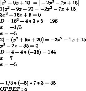 |x^2+9x+20|=|-2x^2-7x+15|\\1) x^2+9x+20=-2x^2-7x+15\\3x^2+16x+5=0\\D=16^2-4*3*5=196\\x=-1/3\\x=-5\\2)-(x^2+9x+20)=-2x^2-7x+15\\x^2-2x-35=0\\D=4-4*(-35)=144\\x=7\\x=-5\\\\\\-1/3*(-5)*7*3=35\\OTBET:a