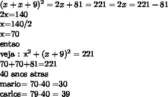 (x+x+9) ^{2}  =  2x +81=221                             =          2x=221- 812x=140x=140/2x=70   entaoveja :   x^{2} + ( x+9)^{2} = 22170+70+81=22140  anos atrasmario= 70-40 =30carlos= 79-40 = 39