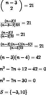 \left(\begin{array}{ccc}n-3\\2\end{array}\right)=21\\\\\\\frac{(n-3)!}{(n-3-2)!2!}=21\\\\\frac{(n-3)!}{(n-5)!2}=21\\\\\frac{(n-3)(n-4)(n-5)! }{(n-5)!2}=21\\\\(n-3)(n-4)=42\\\\n^2-7n+12-42=0\\\\n^2-7n-30=0\\\\S=\{-3,10\}