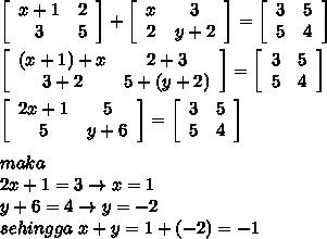 \left[\begin{array}{cc}{x+1}&2\\3&5\\\end{array}\right] + \left[\begin{array}{cc}x&3\\2&{y+2}\\\end{array}\right] = \left[\begin{array}{cc}3&5\\5&4\\\end{array}\right] \\\\\left[\begin{array}{cc}{(x+1)+x}&2+3\\3+2&5+(y+2)\\\end{array}\right] = \left[\begin{array}{cc}3&5\\5&4\\\end{array}\right] \\\\\left[\begin{array}{cc}{2x+1}&5\\5&{y+6}\\\end{array}\right] = \left[\begin{array}{cc}3&5\\5&4\\\end{array}\right] \\\\maka\\2x+1=3 \rightarrow x=1\\y+6=4 \rightarrow y=-2\\sehingga\ x+y=1+(-2)=-1