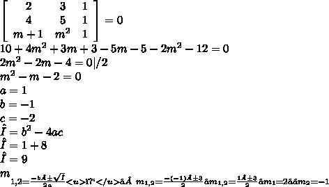 \left[\begin{array}{ccc}2&3&1\4&5&1\m+1& m^{2} &1\end{array}\right]=0 \  10+ 4m^{2}+3m+3-5m-5-2 m^{2}-12=0 \ 2 m^{2} -2m-4=0 | /2 \  m^{2} -m-2=0 \ a=1 \ b=-1 \ c=-2 \  Δ= b^{2}-4ac \ Δ=1+8 \ Δ= 9 \  m_{1,2 = \frac{-b ± \sqrt{Δ} }{2a}  \<u></u>⇒ m_{1,2}= \frac{-(-1)±3}{2}  \  ⇒m_{1,2}= \frac{1±3 }{2} \ ⇒ m_{1}  =2 \ ⇒≥ m_{2}=-1