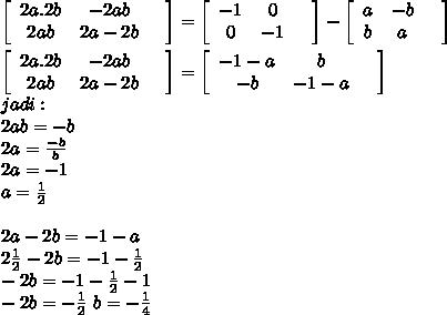 \left[\begin{array}{ccc}2a.2b&-2ab&\\2ab&2a-2b&\end{array}\right] =  \left[\begin{array}{ccc}-1&0&\\0&-1&\end{array}\right] -   \left[\begin{array}{ccc}a&-b&\\b&a&\end{array}\right]  \\  \\  \left[\begin{array}{ccc}2a.2b&-2ab&\\2ab&2a-2b&\end{array}\right]=\left[\begin{array}{ccc}-1-a&b&\\-b&-1-a&\end{array}\right] \\  jadi : \\ 2ab=-b \\ 2a= \frac{-b}{b}  \\ 2a=-1 \\ a= \frac{1}{2}  \\  \\ 2a-2b=-1-a \\ 2 \frac{1}{2}  -2b=-1- \frac{1}{2}  \\ -2b=-1- \frac{1}{2} -1 \\ -2b=- \frac{1}{2} \ b=-\frac{1}{4}