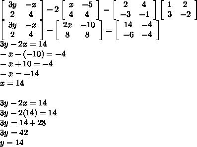 \left[\begin{array}{ccc}3y&-x\\2&4\end{array}\right] -2  \left[\begin{array}{ccc}x&-5\\4&4\end{array}\right] =  \left[\begin{array}{ccc}2&4\\-3&-1\end{array}\right]   \left[\begin{array}{ccc}1&2\\3&-2\end{array}\right]  \\  \left[\begin{array}{ccc}3y&-x\\2&4\end{array}\right]-\left[\begin{array}{ccc}2x&-10\\8&8\end{array}\right]=\left[\begin{array}{ccc}14&-4\\-6&-4\end{array}\right]    \\ 3y-2x=14 \\ -x-(-10)=-4 \\ -x+10=-4 \\ -x=-14 \\ x=14 \\  \\ 3y-2x=14 \\ 3y-2(14)=14\\ 3y=14+28 \\ 3y=42 \\ y=14
