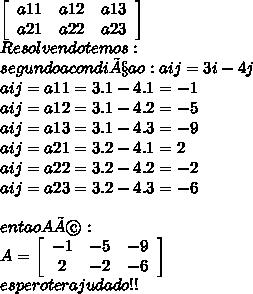 \left[\begin{array}{ccc}a11&a12&a13\\a21&a22&a23\end{array}\right]  \\  Resolvendo  temos: \\  segundo a condiçao : aij=3i-4j \\   aij=a11=3.1-4.1=-1 \\ aij=a12=3.1-4.2=-5 \\ aij=a13=3.1-4.3=-9 \\ aij=a21=3.2-4.1=2 \\ aij=a22=3.2-4.2=-2 \\ aij=a23=3.2-4.3=-6 \\  \\ entao A é: \\ A=  \left[\begin{array}{ccc}-1&-5&-9\\2&-2&-6\\\end{array}\right]  \\                                                                                  espero ter ajudado!!