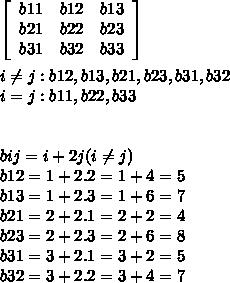 \left[\begin{array}{ccc}b11&b12&b13\\b21&b22&b23\\b31&b32&b33\end{array}\right]  \\  \\ i \neq j: b12 , b13 , b21 ,  b23 , b31 , b32 \\ i=j :b11 , b22 , b33 \\  \\  \\bij =  i + 2j  (i \neq j)\\ b12 = 1 + 2.2 = 1 + 4 = 5 \\ b13 = 1 + 2 . 3 = 1 + 6 = 7 \\ b21 = 2 + 2 . 1 = 2 + 2 = 4 \\ b23 = 2 + 2 .3 = 2 + 6 = 8  \\ b31 = 3 +  2 . 1 = 3 + 2 = 5  \\ b32 = 3 + 2 . 2 = 3 + 4 = 7 \\  \\