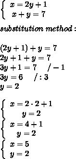 \left\{\begin{array}{ccc}x=2y+1\\x+y=7\end{array}\right\\\\substitution\ method:\\\\(2y+1)+y=7\\2y+1+y=7\\3y+1=7\ \ \ \ /-1\\3y=6\ \ \ \ /:3\\y=2\\\\  \left\{\begin{array}{ccc}x=2\cdot2+1\\y=2\end{array}\right\\  \left\{\begin{array}{ccc}x=4+1\\y=2\end{array}\right\\  \left\{\begin{array}{ccc}x=5\\y=2\end{array}\right