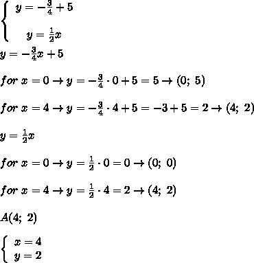 \left\{\begin{array}{ccc}y=-\frac{3}{4}+5\\\\y=\frac{1}{2}x\end{array}\right\\\\y=-\frac{3}{4}x+5\\\\for\ x=0\to y=-\frac{3}{4}\cdot0+5=5\to(0;\ 5)\\\\for\ x=4\to y=-\frac{3}{4}\cdot4+5=-3+5=2\to(4;\ 2)\\\\y=\frac{1}{2}x\\\\for\ x=0\to y=\frac{1}{2}\cdot0=0\to(0;\ 0)\\\\for\ x=4\to y=\frac{1}{2}\cdot4=2\to(4;\ 2)\\\\A(4;\ 2)\\\\  \left\{\begin{array}{ccc}x=4\\y=2\end{array}\right