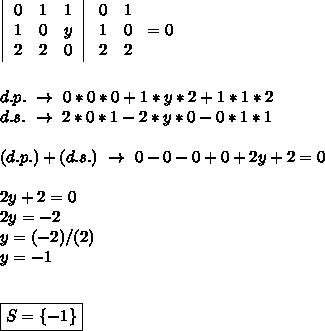 \left \begin{array}{ccc}0&1&1\\1&0&y\\2&2&0\end{array}\right   \left\begin{array}{ccc}0&1\\1&0\\2&2\end{array}\right=0\\\\\\d.p.~\to~0*0*0+1*y*2+1*1*2\\d.s.~\to~2*0*1-2*y*0-0*1*1\\\\(d.p.)+(d.s.)~\to~0-0-0+0+2y+2=0\\\\2y+2=0\\2y=-2\\y=(-2)/(2)\\y=-1\\\\\\\boxed{S=\{-1\}}