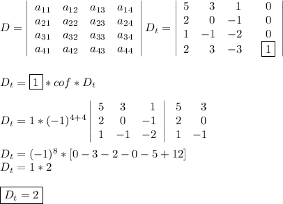 D=  \left|\begin{array}{cccc}a_{11}&a_{12}&a_{13}&a_{14}\\a_{21}&a_{22}&a_{23}&a_{24}\\a_{31}&a_{32}&a_{33}&a_{34}\\a_{41}&a_{42}&a_{43}&a_{44}\end{array}\right| D_t=\left|  \begin{array}{cccc}5&~~3&~~1&~~0\\2&~~0&-1&~~0\\1&-1&-2&~~0\\2&~~3&-3&~~\boxed{1}\end{array}\right|\\\\\\D_t=\boxed{1}*cof*D_t\\\\D_t=1*(-1)^{4+4}  \left|\begin{array}{ccc}5&3&~~1\\2&0&-1\\1&-1&-2\end{array}\right|  \left\begin{array}{ccc}5&~~3\\2&~~0\\1&-1\end{array}\right\\\\D_t=(-1)^8*[0-3-2-0-5+12]\\D_t=1*2\\\\\boxed{D_t=2}