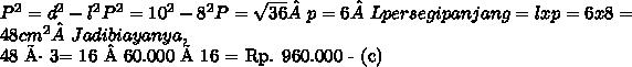 P^{2} =  d^{2} -  l^{2} P^{2} =  10^{2} -  8^{2}  P  =   \sqrt{36}  p = 6  L persegi panjang = l x p  = 6 x 8 = 48  cm^{2} Jadi biayanya,48 ÷ 3= 16 60.000 × 16 = Rp. 960.000 - (c)