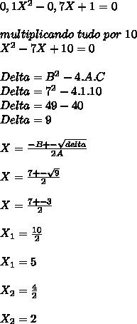 0,1X^{2}-0,7X+1=0\\ \\ multiplicando\ tudo\ por\ 10\\ X^{2}-7X+10=0\\ \\ Delta = B^{2} - 4.A.C\\ Delta = 7^{2} - 4.1.10\\ Delta = 49 - 40\\ Delta = 9 \\ \\ X=\frac{-B+-\sqrt{delta}}{2A}\\ \\ X=\frac{7+-\sqrt{9}}{2}\\ \\ X=\frac{7+-3}{2}\\ \\ X_{1}=\frac{10}{2}\\ \\ X_{1}=5\\ \\ X_{2}=\frac{4}{2}\\ \\ X_{2}=2\\ \\