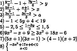 1) \frac{y-1}{2}-1+\frac{2y-1}{6}>y\\2) \frac{5x-1}{5}+\frac{x+1}{2}>x\\3) \frac{2a-1}{2}-\frac{3a-3}{3}>a\\4)-1<5y+4<19\\5)-2,5 \leq \frac{1-3y}{2} \leq 1,5\\6) 9x^{2}-x+9\geq3x^{2}+18x-6\\7) (5x+1)(3x-1)>(4-1)(x+2)\\8) \left \{ {{-3x^{2}+17x+6<0} \atop {x<0}} \right.