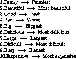 1.$Funny$ ~ \longrightarrow ~ $Funniest$ \\ 2. $Beautiful$ ~ \longrightarrow ~ $Most beautiful$ \\ 3. $Good$ ~ \longrightarrow ~ $Best$  \\ 4. $Bad$ ~ \longrightarrow ~ $Worst$ \\ 5. $Big$ ~ \longrightarrow ~ $Biggest$ \\ 6. $Delicious$ ~ \longrightarrow ~ $Most delicious$ \\ 7. $Large$ ~ \longrightarrow ~ $Largest$ \\ 8. $Difficult$ ~ \longrightarrow ~ $Most difficult$ \\ 9. $Busy$ ~ \longrightarrow ~ $Busiest$ \\ 10. $Expensive$ ~ \longrightarrow ~ $Most expensive$