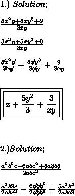 1.)\ Solution; \\  \\ \frac{3x^{2}y+5xy^{3}+9}{3xy} \\ \\  \frac{3x^{2}y+5xy^{3}+9}{3xy} \\ \\  \frac{\not3x^{2}\not{y}}{\not3x\not{y}}+\frac{5\not{x}y^{3}}{3\not{x}y}+\frac{9}{3xy} \\ \\ \\ \boxed{\boxed{x+ \frac{5y^{2}}{3}+ \frac{3}{xy}}} \\ \\ \\ \\ 2.)Solution; \\ \\   \frac{a^{2}b^{2}c-6abc^{2}+5a{3}b{5}}{2abc^{2}} \\ \\  \frac{a^{2}b{2}c}{2abc^{2}}-\frac{6\not{a}\not{b}\not{c^{2}}}{2\not{a}\not{b}\not{c^{2}}}+  \frac{5a^{3}b^{5}}{2abc{2}}