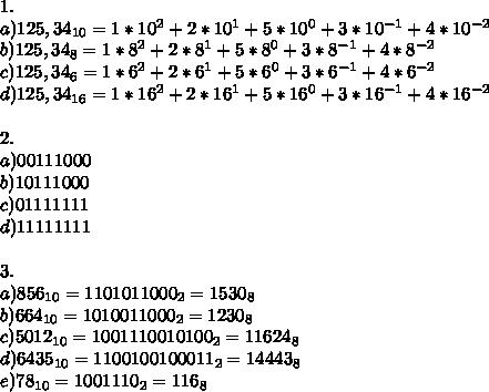 1.\\ a) 125,34_{10} = 1*10^2+2*10^1+5*10^0+3*10^{-1}+4*10^{-2}\\ b) 125,34_{8} =1*8^2+2*8^1+5*8^0+3*8^{-1}+4*8^{-2}\\ c) 125,34_{6} =1*6^2+2*6^1+5*6^0+3*6^{-1}+4*6^{-2}\\ d) 125,34_{16} =1*16^2+2*16^1+5*16^0+3*16^{-1}+4*16^{-2}\\ \\ 2.\\ a) 00111000\\ b)10111000\\ c) 01111111\\ d) 11111111\\ \\ 3.\\ a) 856_{10}= 1101011000_2 = 1530_8\\ b)664_{10}=1010011000_2=1230_8\\ c)5012_{10}=1001110010100_2=11624_8\\ d)6435_{10}=1100100100011_2=14443_8\\ e)78_{10}=1001110_2=116_8