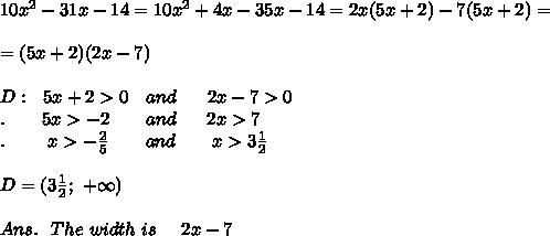 10x^2 - 31x-14=10x^2+4x-35x-14=2x(5x+2)-7(5x+2)=\\\\=(5x+2)(2x-7)\\\\D:\ \ 5x+2>0\ \ \ and\ \ \ \ \ 2x-7>0\\.\ \ \ \ \ \ 5x>-2\ \ \ \ \ \ and\ \ \ \ \ 2x>7\\.\ \ \ \ \   \ \ x>-\frac{2}{5}\ \ \ \ \ \ and\ \ \ \ \ \ x>3 \frac{1}{2} \\\\D=(3 \frac{1}{2};\ +\infty)\\\\Ans.\ \ The\ width\ is\ \ \ \ 2x-7