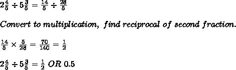 2\frac{4}{5} \div5 \frac{3}{5} =  \frac{14}{5}\div \frac{28}{5}  \\\\Convert\ to\ multiplication,\ find\ reciprocal\ of\ second\ fraction.\\\\ \frac{14}{5} \times \frac{5}{28} = \frac{70}{140}= \frac{1}{2} \\\\2 \frac{4}{5} \div 5 \frac{3}{5} =  \frac{1}{2}\ OR\ 0.5