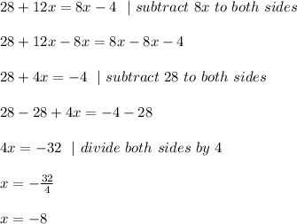 28+12x=8x-4 \ \  \ subtract\ 8x\ to\ both\ sides \\ \\ 28+12x-8x=8x-8x-4 \\ \\28+4x=-4 \ \  \ subtract\ 28\ to\ both\ sides \\\\28-28+4x=-4-28\\\\4x=-32 \ \    \ divide \ both \ sides\  by\  4\\\\x=-\frac{32}{4}\\\\x=-8