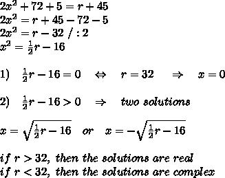 2x^{2} + 72 + 5 = r + 45 \\ 2x^{2} = r + 45-72-5 \\2x^2=r-32\ /:2\\x^2= \frac{1}{2} r-16\\\\1)\ \ \ \frac{1}{2} r-16=0\ \ \ \Leftrightarrow\ \ \ r=32\ \ \ \ \Rightarrow\ \ \ x=0\\\\2)\ \ \ \frac{1}{2} r-16>0\ \ \ \Rightarrow\ \ \ two\ solutions\\\\x= \sqrt{ \frac{1}{2} r-16} \ \ \ or\ \ \ x=-\sqrt{ \frac{1}{2} r-16}\\\\if\ r>32,\ then\ the\ solutions\ are\ real\\if\ r<32,\ then\ the\ solutions\ are\ complex
