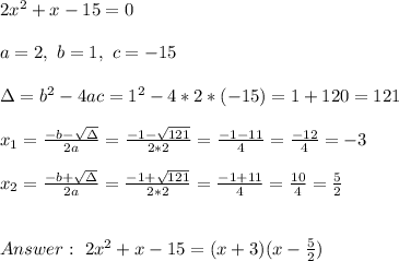 2x^2 + x - 15 =0\\ \\a=2 , \ b = 1 , \ c= -15 \\ \\\Delta = b^{2}-4ac = 1^{2}-4*2* (-15)=1 +120 = 121 \\ \\x_{1}=\frac{-b-\sqrt{\Delta }}{2a} =\frac{-1-\sqrt{121}}{ 2*2}=\frac{-1-11}{4}=\frac{-12 }{4 }= -3\\ \\ x_{2}=\frac{-b+\sqrt{\Delta }}{2a} =\frac{-1+\sqrt{121}}{ 2*2}=\frac{-1+11}{4}=\frac{10}{4 }= \frac{5}{2} \\ \\ \\ Answer : \ 2x^2 + x-15 = (x+3)(x-\frac{5}{2})