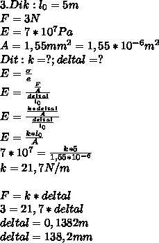 3. Dik : l_0=5 m \\ F=3N \\ E=7*10^7 Pa \\ A=1,55mm^2=1,55*10^{-6} m^2 \\ Dit : k=?;delta l=? \\ E= \frac{\sigma}{e}  \\ E= \frac{ \frac{F}{A} }{ \frac{deltal}{l_0} } \\ E= \frac{ \frac{k*deltal}{A} }{ \frac{deltal}{l_0} } \\ E=  \frac{k*l_0}{A} \\ 7*10^7= \frac{k*5}{1,55*10^{-6}} \\k=21,7 N/m \\  \\ F=k*deltal \\ 3=21,7*deltal \\ deltal = 0,1382 m \\ deltal = 138,2 mm