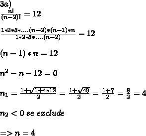 3a) \\ \frac{n!}{(n-2)!}=12 \\  \\  \frac{1*2*3*....(n-2)*(n-1)*n}{1*2*3*....(n-2)} =12 \\  \\ (n-1)*n = 12 \\  \\  n^{2} -n - 12 = 0 \\  \\ n_1=   \frac{1+ \sqrt{1+4*12} }{2}= \frac{1+ \sqrt{49} }{2} = \frac{1+7}{2} = \frac{8}{2} = 4 \\  \\ n_2 <0\, \, se\, \, exclude \\  \\ =>n=4