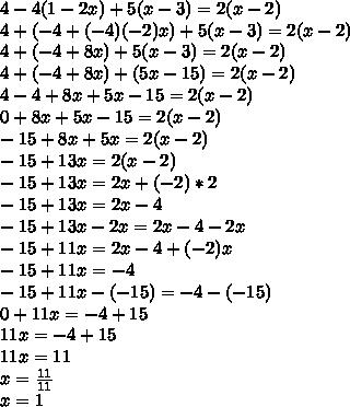 4-4(1-2x)+5(x-3)=2(x-2)\\ 4+(-4+(-4)(-2)x)+5(x-3)=2(x-2) \\ 4+(-4+8x)+5(x-3)=2(x-2) \\ 4+(-4+8x)+(5x-15)=2(x-2) \\ 4-4+8x+5x-15=2(x-2) \\ 0+8x+5x-15=2(x-2) \\ -15+8x+5x=2(x-2) \\ -15+13x=2(x-2) \\ -15+13x=2x+(-2)*2 \\ -15+13x=2x-4 \\ -15+13x-2x=2x-4-2x \\ -15+11x=2x-4+(-2)x \\ -15+11x=-4 \\ -15+11x-(-15)=-4-(-15) \\ 0+11x=-4+15 \\ 11x=-4+15 \\ 11x=11 \\ x= \frac{11}{11}  \\ x=1