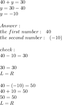 40+y=30  \\y=30-40\\y=-10 \\ \\ Answer: \\\ \ the \ first \ number:\ \ 40 \\the \ second \ number: \ \ (-10)\\ \\ check:\\40-10=30\\ \\30=30\\L=R\\\\40-(-10)=50\\40+10=50\\50=50\\L=R