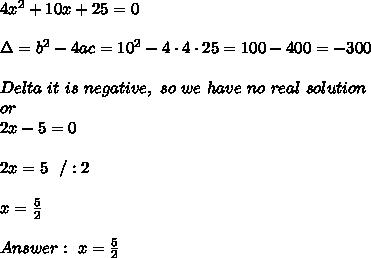 4x^2+10x+25 = 0 \\ \\ \Delta =b^2-4ac = 10^2 -4 \cdot 4\cdot25=100-400=-300\\ \\ Delta \ it \ is \ negative, \   so \ we \ have  \ no  \ real \ solution  \\ or \\ 2x-5 =0 \\ \\2x=5 \ \ / :2\\ \\x=\frac{5}{2} \\ \\ Answer : \ x=\frac{5}{2}