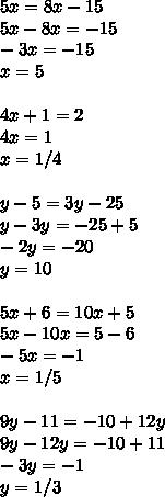 5x=8x-15\\ 5x-8x=-15\\ -3x=-15\\ x=5\\ \\ 4x+1=2\\ 4x=1\\ x=1/4\\ \\ y-5=3y-25\\ y-3y=-25+5\\ -2y=-20\\ y=10\\ \\ 5x+6=10x+5\\ 5x-10x=5-6\\ -5x=-1\\ x=1/5\\ \\ 9y-11= -10+12y \\ 9y-12y=-10+11\\ -3y=-1\\ y=1/3