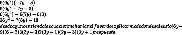 6(6y^2)(-7y-3)\\ 6(6y^2-7y-3)\\ 6(6y^2)-6(7y)-6(3)\\ 36y^2-7(6y)-18\\ desde aqu no entiendo la ecuacion me harian el favor de explicarme de donde sale esto (6y-9)(6+2)  3(2y-3)2(3y+1)  (2y-3)(3y+1) respuesta\\