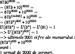 8730^{2000} =  \\ =(873 *10)^{2000}=  \\ =873^{2000} * 10^{2000}= \\ =873^{(4*500)} * 10^{2000}= \\ =(873^{4})^{500} * 10^{2000}  \\ U(873^{4}) = U(3^{4}) = U(81) =1 \\ =>U[(873^{4})^{500}] = 1 \\ => ultimele\,2001\,\,cifre\,\,ale\,\,numarului: \\ (873^{4})^{500} * 10^{2000}  \\ sunt: \\ 1\,\,urmat\,\,de\,\,2000\,\,de\,\,zerouri.
