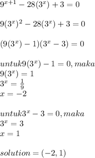 9^{x+1}-28(3^x) + 3 = 0 \\  \\ 9( 3^x)^{2}-28(3^x) + 3 = 0  \\  \\ (9(3^x) - 1)(3^x - 3) = 0 \\  \\ untuk 9(3^x) - 1 = 0, maka \\ 9(3^x) = 1 \\ 3^x =  \frac{1}{9} \\ x = -2 \\  \\ untuk 3^x - 3 = 0, maka \\ 3^x = 3 \\ x = 1 \\  \\ solution = (-2,1)
