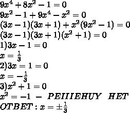 9x^4+ 8x^2 - 1=0\\9x^2-1 +9x^4-x^2=0\\(3x-1)(3x+1)+x^2(9x^2-1)=0\\(3x-1)(3x+1)(x^2+1)=0\\1)3x-1=0\\x=\frac{1}{3}\\2)3x=1=0\\x=-\frac{1}{3}\\3)x^2+1=0\\x^2=-1 \ - \ PEIIIEHUY \ \ HET\\OTBET:x=б\frac{1}{3}