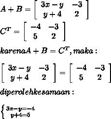 A + B =  \left[\begin{array}{cc}3x-y&-3\\y+4&2\\\end{array}\right]  \\  \\  C^{T}  = \left[\begin{array}{cc}-4&-3\\5&2\\\end{array}\right] \\  \\ karena A+B = C^{T}, maka :  \\  \\ \left[\begin{array}{cc}3x-y&-3\\y+4&2\\\end{array}\right] = \left[\begin{array}{cc}-4&-3\\5&2\\\end{array}\right] \\  \\ diperoleh kesamaan : \\  \\  \left \{ {{3x - y = -4} \atop {y+4 = 5}} \right.