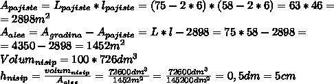 A_{pajiste}= L_{pajiste} * l_{pajiste} =(75-2*6)*(58-2*6)=63*46= \\ =2898 m^{2}  \\ A_{alee}=A_{gradina}-A_{pajiste}=L*l-2898=75*58-2898= \\ =4350-2898=1452m^{2} \\  Volum_{nisip}= 100*726dm ^{3} \\  h_{nisip}= \frac{volum_{nisip}}{A_{alee}} = \frac{72600dm ^{3}}{1452m^{2}}  =\frac{72600dm ^{3}}{145200dm^{2}}=0,5dm=5cm