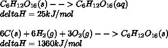 C_{6} H_{12}O_{16} (s) --> C_{6} H_{12}O_{16} (aq) \\ deltaH= 25 kJ/mol \\ \\ 6C(s)+ 6H_{2}(g)+3O_{2} (g) -->C_{6} H_{12}O_{16} (s) \\ deltaH= 1360 kJ/mol