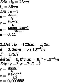 Dik : l_0=25 cm \\ l_1=36 cm \\ Dit : e=? \\ e= \frac{delta l}{l_0} \\ e= \frac{(l_1-l_0)}{l_0} \\ e= \frac{(36 cm-25 cm)}{25 cm} \\ e= 0,44 \\ \\ 2. Dik : l_0=120 cm = 1,2 m \\ d=0,3 mm = 3 *10^{-4} m \\ F= 175 N \\ delta l=0,67mm=6,7*10^{-4} m \\ Dit : e=? ; \sigma=?; E=? \\ e= \frac{delta l}{l_0} \\ e= \frac{6,7*10^{-4}}{1,2} \\ e=0,000558