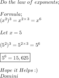 Do\ the\ law\ of\ exponents; \\ \\ Formula; \\ ( x^{2} )^{3}=x^{2}^{\times}^{3}= x^{6} \\ \\Let\ x=5 \\ \\ (5^{2})^{3}=5^{2}^{\times}^{3}=5^{6} \\ \\ \boxed{5^{6}=15,625} \\ \\ Hope\ it\ Helps:) \\ Domini