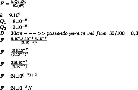 F=\frac {k.Q_1.Q_2}{K.(d^2)}\\ \\ k=9.10^9\\ Q_1=8.10^-^8\\ Q_2=3.10^-^8\\ D=30cm--->>passando \ para \ m \ vai \ ficar \ 30/100=0,3 \\ F=\frac {9.10^9.8.10^-^8.3.10^-^8} {(3.10^-^1)^2}\\ \\ F=\frac {216.10^-^7} {(3.10^-^1)^2}\\ \\ F=\frac {216.10^-^7} {(9.10^-^2)}\\ \\ F=24.10^(^-^7^)^+^2\\ \\ F=24.10^-^5N