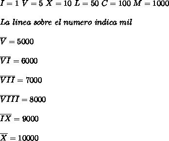 I=1\ V=5\ X=10\ L=50\ C=100\ M=1000 \\  \\  La \ linea \ sobre \ el \ numero\ indica \ mil\\  \\  \overline{V} = 5000 \\  \\ \overline{VI} = 6000  \\  \\ \overline{VII} = 7000  \\  \\ \overline{VIII} = 8000  \\  \\ \overline{IX} = 9000  \\  \\ \overline{X} =10000