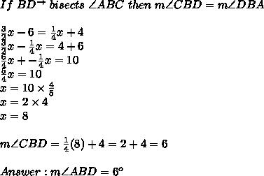 If\ BD^{\to}\ bisects\ \angle ABC\ then\ m\angle CBD=m\angle DBA\\\\\frac{3}{2}x-6=\frac{1}{4}x+4\\\frac{3}{2}x-\frac{1}{4}x=4+6\\\frac{6}{4}x+-\frac{1}{4}x=10\\\frac{5}{4}x=10\\x=10\times\frac{4}{5}\\x=2\times4\\x=8\\\\m\angle CBD=\frac{1}{4}(8)+4=2+4=6\\\\Answer:m\angle ABD=6^o