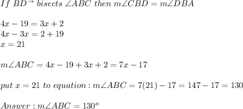 If\ BD^{\to}\ bisects\ \angle ABC\ then\ m\angle CBD=m\angle DBA\\\\4x-19=3x+2\\4x-3x=2+19\\x=21\\\\m\angle ABC=4x-19+3x+2=7x-17\\\\put\ x=21\ to\ equation:m\angle ABC=7(21)-17=147-17=130\\\\Answer:m\angle ABC=130^o