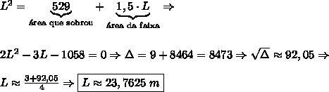 L^2=\underbrace{529}_{\text{\'area que sobrou}}+\underbrace{1,5 \cdot L}_{\text{\'area da faixa}} \Rightarrow \\\\\\ 2L^2-3L-1058=0 \Rightarrow \Delta=9+8464=8473 \Rightarrow \sqrt\Delta\approx 92,05 \Rightarrow \\\\ L\approx \frac{3+92,05}4 \Rightarrow \boxed{L\approx 23,7625\ m}